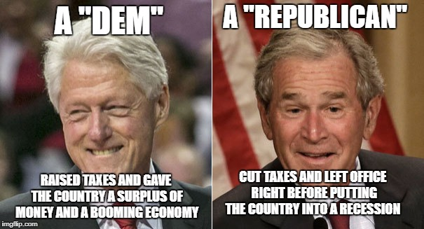 "A ""DEM"" RAISED TAXES AND GAVE THE COUNTRY A SURPLUS OF MONEY AND A BOOMING ECONOMY A ""REPUBLICAN"" CUT TAXES AND LEFT OFFICE RIGHT BEFORE PUT 