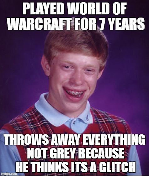 Bad Luck Brian Meme | PLAYED WORLD OF WARCRAFT FOR 7 YEARS THROWS AWAY EVERYTHING NOT GREY BECAUSE HE THINKS ITS A GLITCH | image tagged in memes,bad luck brian | made w/ Imgflip meme maker