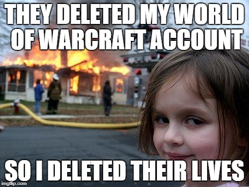 Disaster Girl Meme | THEY DELETED MY WORLD OF WARCRAFT ACCOUNT SO I DELETED THEIR LIVES | image tagged in memes,disaster girl | made w/ Imgflip meme maker