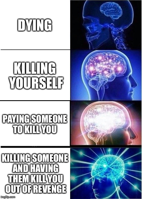Expanding Brain Meme | DYING KILLING YOURSELF PAYING SOMEONE TO KILL YOU KILLING SOMEONE AND HAVING THEM KILL YOU OUT OF REVENGE | image tagged in memes,expanding brain | made w/ Imgflip meme maker