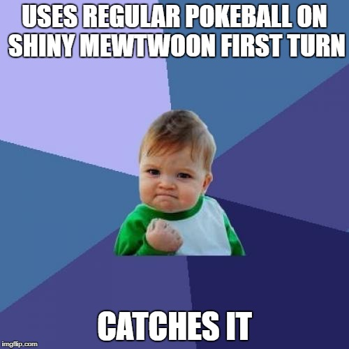 Success Kid Meme | USES REGULAR POKEBALL ON SHINY MEWTWOON FIRST TURN CATCHES IT | image tagged in memes,success kid | made w/ Imgflip meme maker
