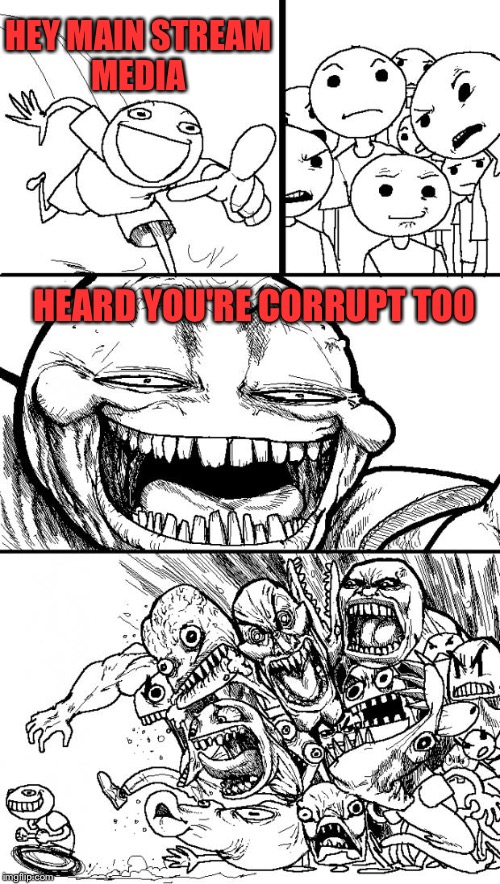 Hey Internet Meme | HEY MAIN STREAM MEDIA HEARD YOU'RE CORRUPT TOO | image tagged in memes,hey internet | made w/ Imgflip meme maker