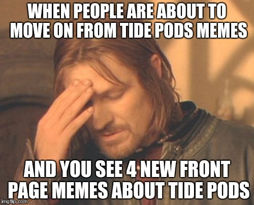Frustrated Boromir Meme | WHEN PEOPLE ARE ABOUT TO MOVE ON FROM TIDE PODS MEMES AND YOU SEE 4 NEW FRONT PAGE MEMES ABOUT TIDE PODS | image tagged in memes,frustrated boromir | made w/ Imgflip meme maker