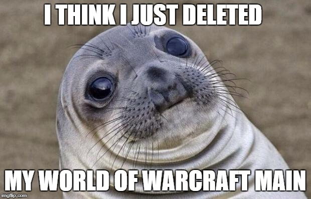 Awkward Moment Sealion Meme | I THINK I JUST DELETED MY WORLD OF WARCRAFT MAIN | image tagged in memes,awkward moment sealion | made w/ Imgflip meme maker