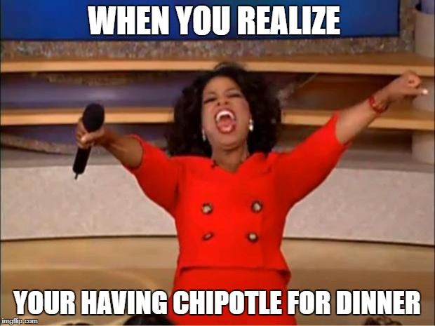 Oprah You Get A Meme | WHEN YOU REALIZE YOUR HAVING CHIPOTLE FOR DINNER | image tagged in memes,oprah you get a | made w/ Imgflip meme maker