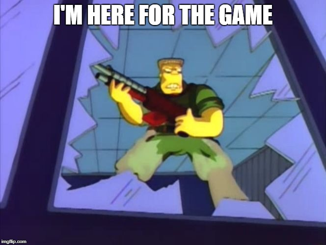 I'M HERE FOR THE GAME | image tagged in mcbain | made w/ Imgflip meme maker