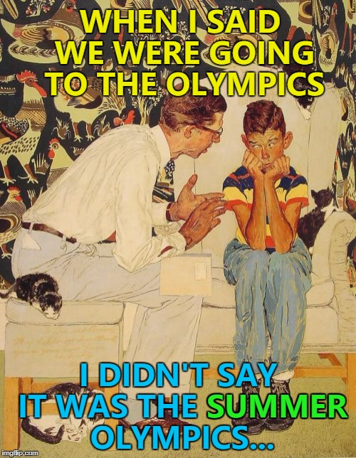 Cross country skiing? Shut up and take my money... :) | WHEN I SAID WE WERE GOING TO THE OLYMPICS I DIDN'T SAY IT WAS THE SUMMER OLYMPICS... SUMMER | image tagged in memes,the probelm is,the problem is,winter olympics,sport | made w/ Imgflip meme maker