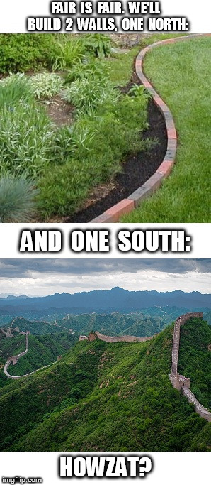 Build Two Walls North and South | FAIR  IS  FAIR.  WE'LL  BUILD  2  WALLS,  ONE  NORTH: HOWZAT? AND  ONE  SOUTH: | image tagged in border,border wall | made w/ Imgflip meme maker