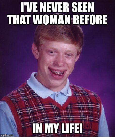 Bad Luck Brian Meme | I'VE NEVER SEEN THAT WOMAN BEFORE IN MY LIFE! | image tagged in memes,bad luck brian | made w/ Imgflip meme maker