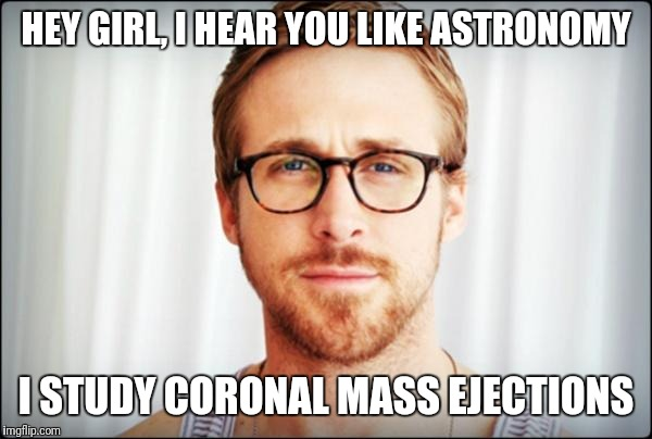 Coronal Mass Ejection | HEY GIRL, I HEAR YOU LIKE ASTRONOMY I STUDY CORONAL MASS EJECTIONS | image tagged in hey girl,astronomy | made w/ Imgflip meme maker