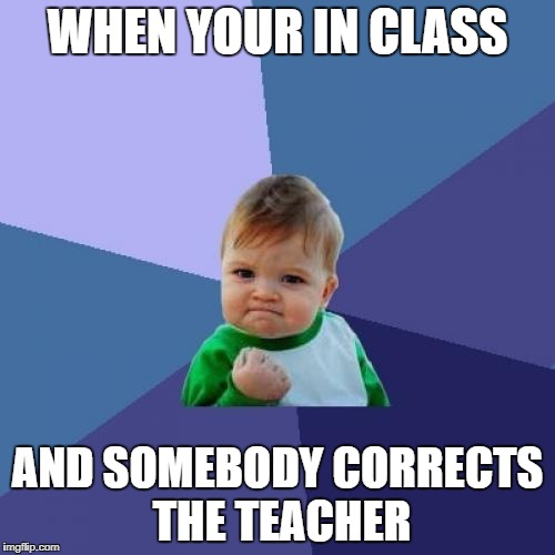 Correcting the teacher | WHEN YOUR IN CLASS AND SOMEBODY CORRECTS THE TEACHER | image tagged in memes,success kid | made w/ Imgflip meme maker