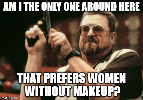 Am I The Only One Around Here Meme | AM I THE ONLY ONE AROUND HERE THAT PREFERS WOMEN WITHOUT MAKEUP? | image tagged in memes,am i the only one around here | made w/ Imgflip meme maker