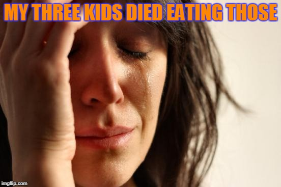 First World Problems Meme | MY THREE KIDS DIED EATING THOSE | image tagged in memes,first world problems | made w/ Imgflip meme maker