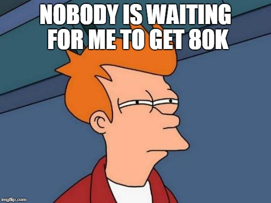 Futurama Fry Meme | NOBODY IS WAITING FOR ME TO GET 80K | image tagged in memes,futurama fry | made w/ Imgflip meme maker