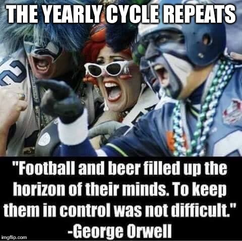 Happy Super Bowl Sunday |  THE YEARLY CYCLE REPEATS | image tagged in superbowl,george orwell,beer,junk food,pizza delivery,nfl football | made w/ Imgflip meme maker