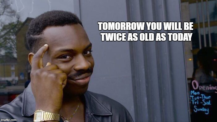 Roll Safe Think About It Meme | TOMORROW YOU WILL BE TWICE AS OLD AS TODAY | image tagged in memes,roll safe think about it | made w/ Imgflip meme maker