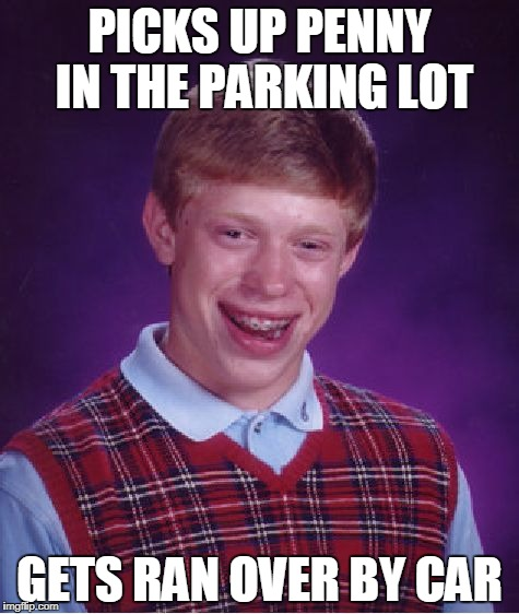 This is why I don't pick up money in the parking lot. | PICKS UP PENNY IN THE PARKING LOT GETS RAN OVER BY CAR | image tagged in memes,bad luck brian | made w/ Imgflip meme maker