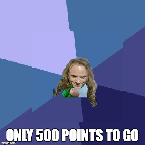 ONLY 500 POINTS TO GO | made w/ Imgflip meme maker