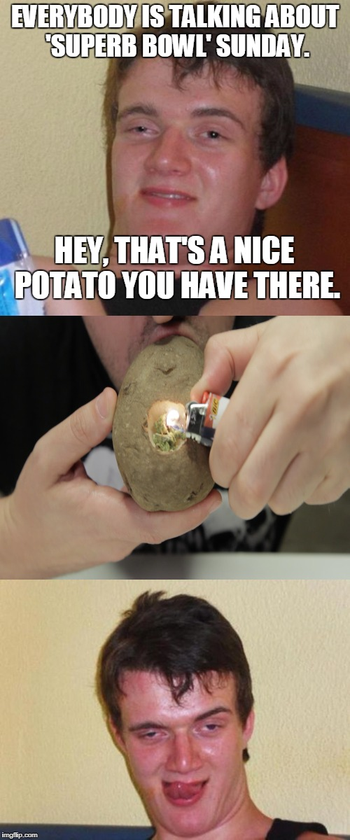 The only 'superb bowl' that 10 Guy cares about. | EVERYBODY IS TALKING ABOUT 'SUPERB BOWL' SUNDAY. HEY, THAT'S A NICE POTATO YOU HAVE THERE. | image tagged in 10 guy,super bowl,bowl,potato,weed,memes | made w/ Imgflip meme maker