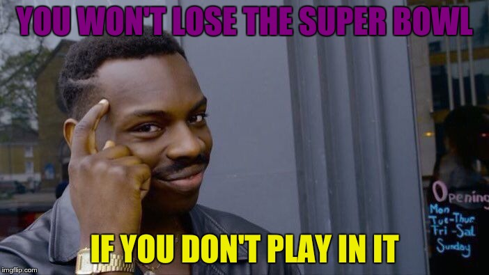 Roll Safe Think About It Meme | YOU WON'T LOSE THE SUPER BOWL IF YOU DON'T PLAY IN IT | image tagged in memes,roll safe think about it | made w/ Imgflip meme maker