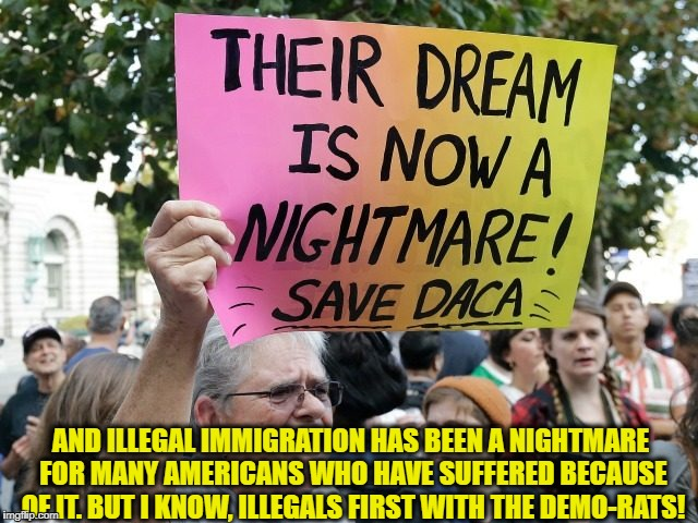 AND ILLEGAL IMMIGRATION HAS BEEN A NIGHTMARE FOR MANY AMERICANS WHO HAVE SUFFERED BECAUSE OF IT. BUT I KNOW, ILLEGALS FIRST WITH THE DEMO-RA | image tagged in retarded liberal protesters,illegal immigration,daca,democratic party | made w/ Imgflip meme maker