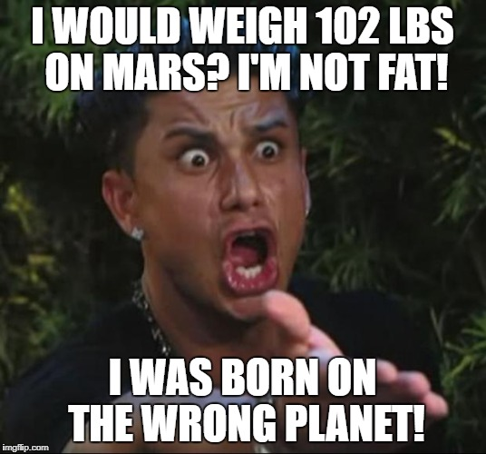 DJ Pauly D | I WOULD WEIGH 102 LBS ON MARS? I'M NOT FAT! I WAS BORN ON THE WRONG PLANET! | image tagged in memes,dj pauly d | made w/ Imgflip meme maker
