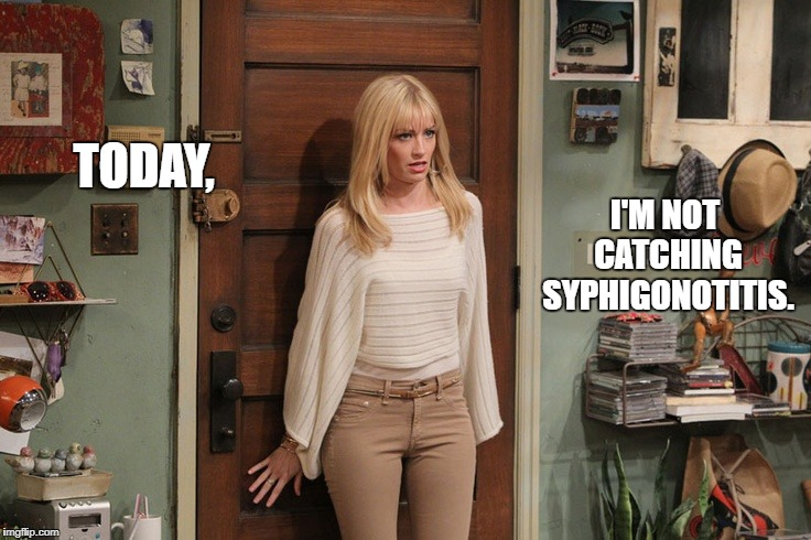 Beth Behrs | TODAY, I'M NOT CATCHING SYPHIGONOTITIS. | image tagged in beth behrs | made w/ Imgflip meme maker