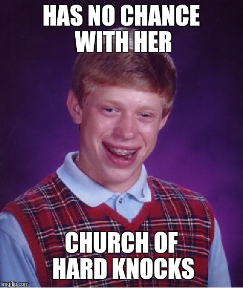 Bad Luck Brian Meme | HAS NO CHANCE WITH HER CHURCH OF HARD KNOCKS | image tagged in memes,bad luck brian | made w/ Imgflip meme maker