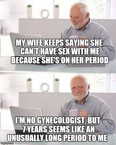 She might want to see a doctor about that  | MY WIFE KEEPS SAYING SHE CAN'T HAVE SEX WITH ME BECAUSE SHE'S ON HER PERIOD I'M NO GYNECOLOGIST, BUT 7 YEARS SEEMS LIKE AN UNUSUALLY LONG PE | image tagged in memes,hide the pain harold,gynecologist,jbmemegeek,relationships | made w/ Imgflip meme maker