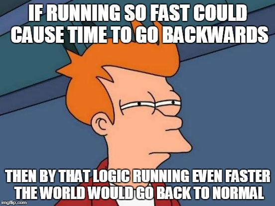 Futurama Fry Meme | IF RUNNING SO FAST COULD CAUSE TIME TO GO BACKWARDS THEN BY THAT LOGIC RUNNING EVEN FASTER THE WORLD WOULD GO BACK TO NORMAL | image tagged in memes,futurama fry | made w/ Imgflip meme maker
