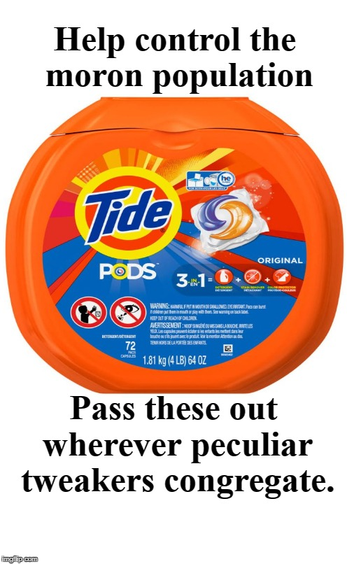 Help control the moron population | Help control the moron population Pass these out wherever peculiar tweakers congregate. | image tagged in new orange flavor,millennials,tweakers,tide pods,control the moron population,liberals | made w/ Imgflip meme maker