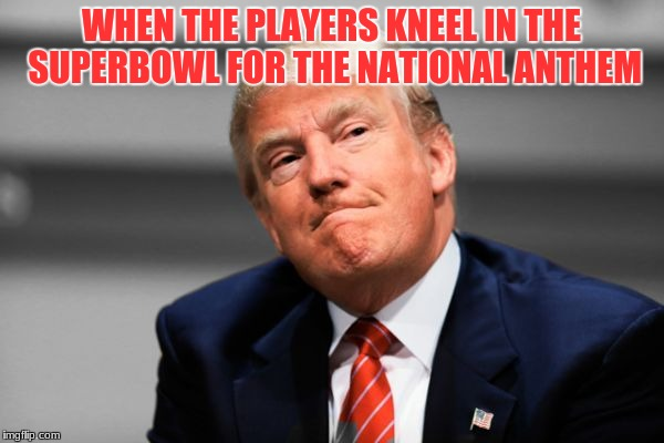 They didn't actually kneel, i think | WHEN THE PLAYERS KNEEL IN THE SUPERBOWL FOR THE NATIONAL ANTHEM | image tagged in memes,trump disaproves,superbowl | made w/ Imgflip meme maker