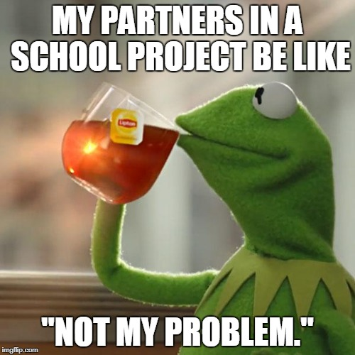 "School project | MY PARTNERS IN A SCHOOL PROJECT BE LIKE ""NOT MY PROBLEM."" 