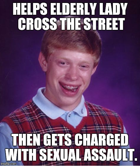 Bad Luck Brian Meme | HELPS ELDERLY LADY CROSS THE STREET THEN GETS CHARGED WITH SEXUAL ASSAULT. | image tagged in memes,bad luck brian | made w/ Imgflip meme maker