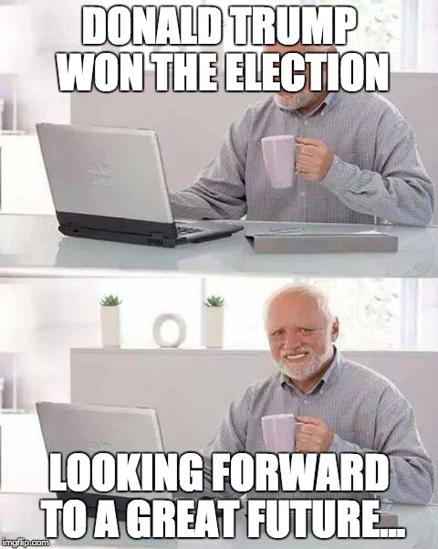 Hide the Pain Harold Meme | DONALD TRUMP WON THE ELECTION LOOKING FORWARD TO A GREAT FUTURE... | image tagged in memes,hide the pain harold | made w/ Imgflip meme maker