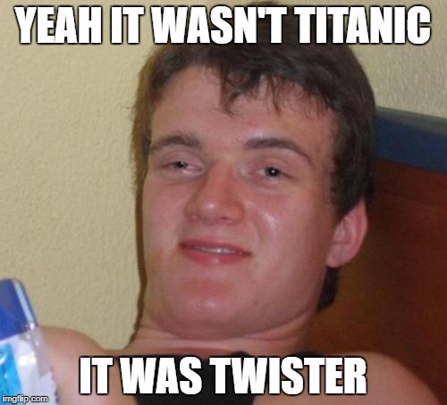 10 Guy Meme | YEAH IT WASN'T TITANIC IT WAS TWISTER | image tagged in memes,10 guy | made w/ Imgflip meme maker