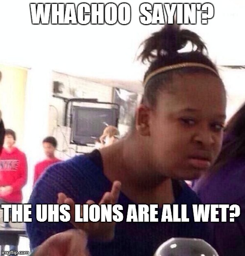 Black Girl Wat Meme | WHACHOO  SAYIN'? THE UHS LIONS ARE ALL WET? | image tagged in memes,black girl wat | made w/ Imgflip meme maker