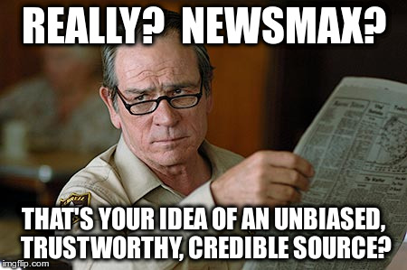 Really?  Newsmax?  That's your idea of an unbiased, trustworthy, credible source? | REALLY?  NEWSMAX? THAT'S YOUR IDEA OF AN UNBIASED, TRUSTWORTHY, CREDIBLE SOURCE? | image tagged in tommy lee jones,newsmax,trustworthy,unbiased,credible,source | made w/ Imgflip meme maker