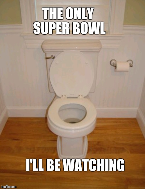 The only super bowl  | THE ONLY SUPER BOWL I'LL BE WATCHING | image tagged in superbowl,philadelphia eagles,new england patriots,shit,nfl boycott | made w/ Imgflip meme maker