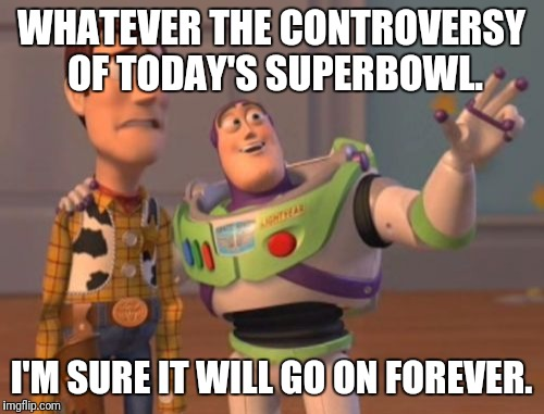 X, X Everywhere Meme | WHATEVER THE CONTROVERSY OF TODAY'S SUPERBOWL. I'M SURE IT WILL GO ON FOREVER. | image tagged in memes,x x everywhere | made w/ Imgflip meme maker