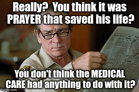 Tommy Lee Jones faith healing vs medical care | Really?  You think it was PRAYER that saved his life? You don't think the MEDICAL CARE had anything to do with it? | image tagged in tommy lee jones,faith healing,prayer,medical care,medicine | made w/ Imgflip meme maker