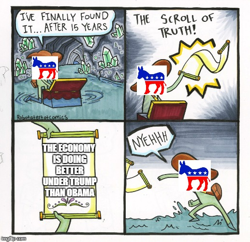 The Scroll Of Truth Meme | THE ECONOMY IS DOING BETTER UNDER TRUMP THAN OBAMA | image tagged in memes,the scroll of truth | made w/ Imgflip meme maker