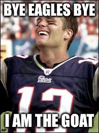 BYE EAGLES BYE I AM THE GOAT | image tagged in tom brady smiling | made w/ Imgflip meme maker