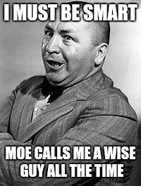 CURLEY | I MUST BE SMART MOE CALLS ME A WISE GUY ALL THE TIME | image tagged in memes,curley | made w/ Imgflip meme maker