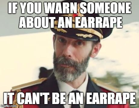 Captain Obvious |  IF YOU WARN SOMEONE ABOUT AN EARRAPE; IT CAN'T BE AN EARRAPE | image tagged in captain obvious | made w/ Imgflip meme maker
