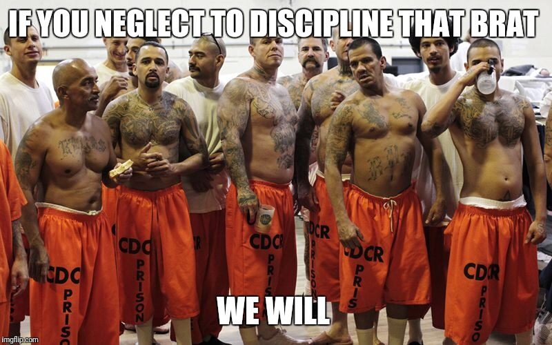 IF YOU NEGLECT TO DISCIPLINE THAT BRAT WE WILL | image tagged in jail | made w/ Imgflip meme maker