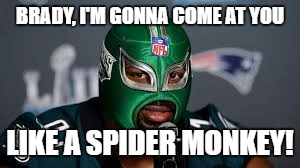 BRADY, I'M GONNA COME AT YOU LIKE A SPIDER MONKEY! | image tagged in philadelphia eagles | made w/ Imgflip meme maker