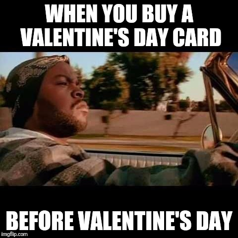 ice cube today was a good day | WHEN YOU BUY A VALENTINE'S DAY CARD BEFORE VALENTINE'S DAY | image tagged in ice cube today was a good day | made w/ Imgflip meme maker