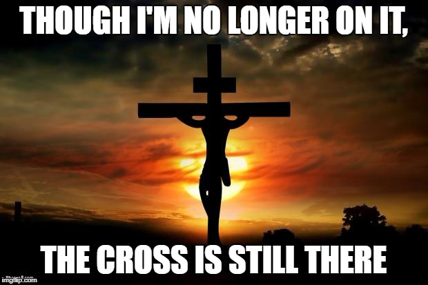 Jesus on the cross | THOUGH I'M NO LONGER ON IT, THE CROSS IS STILL THERE | image tagged in jesus on the cross | made w/ Imgflip meme maker
