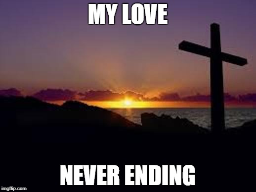 CROSS | MY LOVE NEVER ENDING | image tagged in cross | made w/ Imgflip meme maker